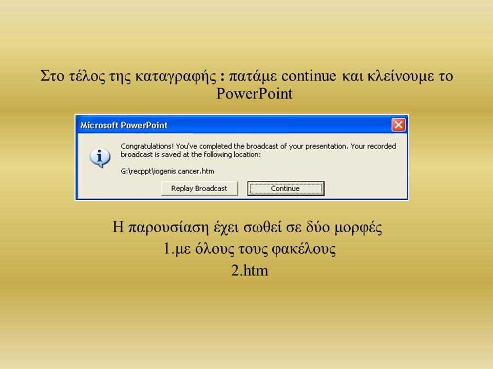 Στο τέλος της καταγραφής : πατάμε continue και κλείνουμε το PowerPoint Η παρουσίαση έχει σωθεί σε δύο μορφές 1.με όλους τους φακέλους 2.htm
