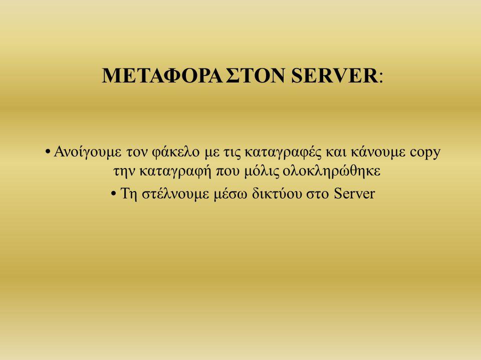 Ανοίγουμε τον φάκελο με τις καταγραφές και κάνουμε copy την καταγραφή που μόλις ολοκληρώθηκε Τη στέλνουμε μέσω δικτύου στο Server ΜΕΤΑΦΟΡΑ ΣΤΟΝ SERVER: