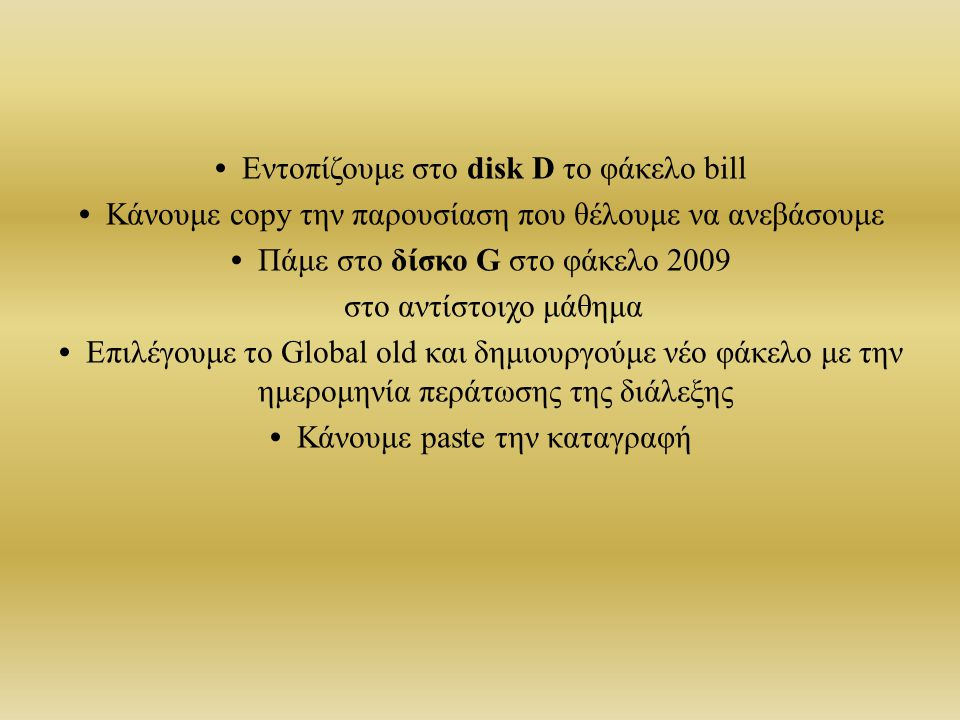 Εντοπίζουμε στο disk D το φάκελο bill Κάνουμε copy την παρουσίαση που θέλουμε να ανεβάσουμε Πάμε στο δίσκο G στο φάκελο 2009 στο αντίστοιχο μάθημα Επιλέγουμε το Global old και δημιουργούμε νέο φάκελο με την ημερομηνία περάτωσης της διάλεξης Κάνουμε paste την καταγραφή