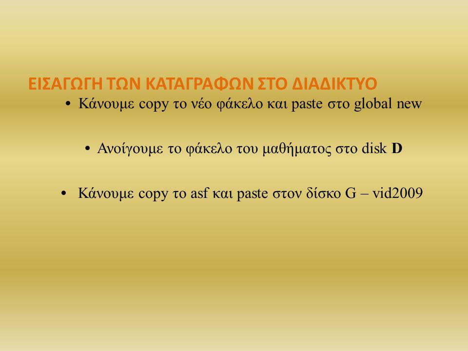 ΕΙΣΑΓΩΓΗ ΤΩΝ ΚΑΤΑΓΡΑΦΩΝ ΣΤΟ ΔΙΑΔΙΚΤΥΟ Κάνουμε copy το νέο φάκελο και paste στο global new Ανοίγουμε το φάκελο του μαθήματος στο disk D Κάνoυμε copy το asf και paste στον δίσκο G – vid2009