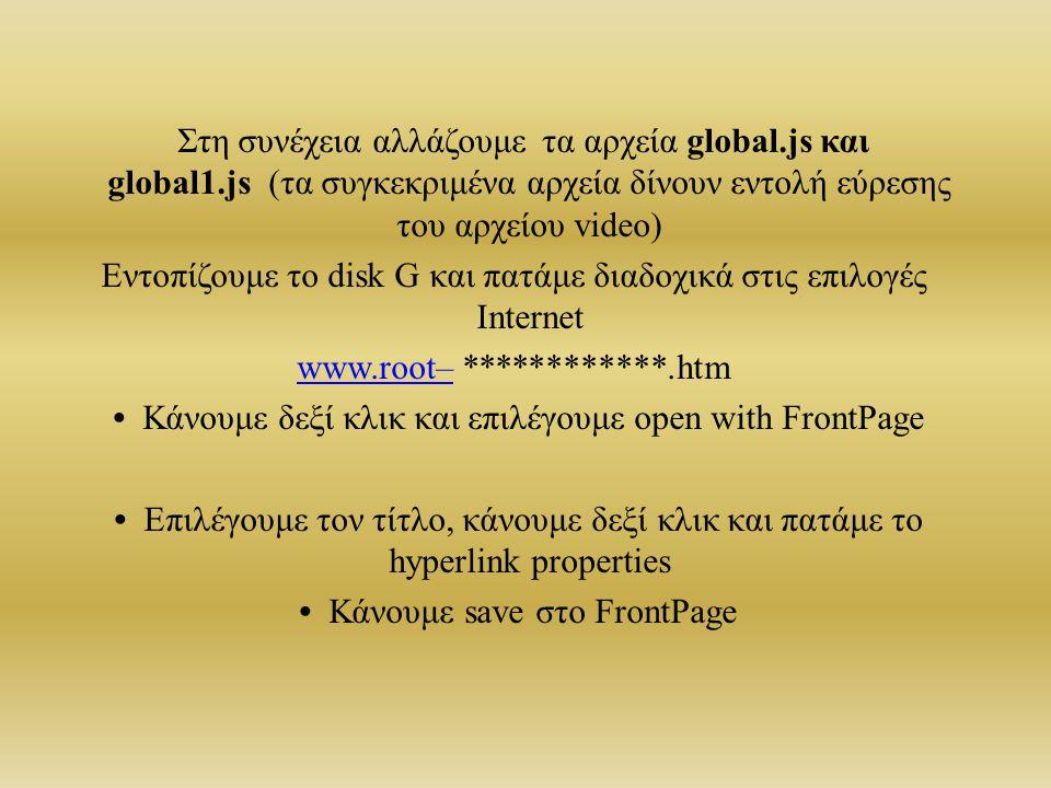 Στη συνέχεια αλλάζουμε τα αρχεία global.js και global1.js (τα συγκεκριμένα αρχεία δίνουν εντολή εύρεσης του αρχείου video) Εντοπίζουμε το disk G και πατάμε διαδοχικά στις επιλογές Internet www.root–www.root– ************.htm Κάνουμε δεξί κλικ και επιλέγουμε open with FrontPage Επιλέγουμε τον τίτλο, κάνουμε δεξί κλικ και πατάμε το hyperlink properties Κάνουμε save στο FrontPage