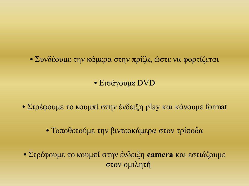Συνδέoυμε την κάμερα στην πρίζα, ώστε να φορτίζεται Εισάγoυμε DVD Στρέφουμε το κουμπί στην ένδειξη play και κάνουμε format Τοποθετούμε την βιντεοκάμερ