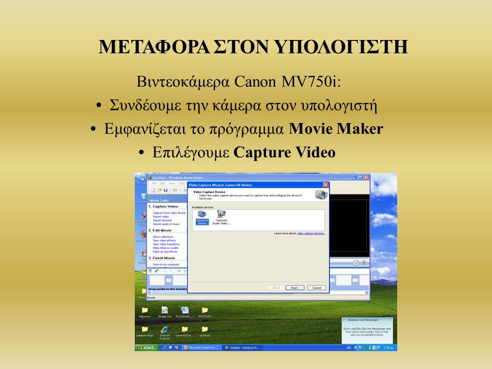 ΜΕΤΑΦΟΡΑ ΣΤΟΝ ΥΠΟΛΟΓΙΣΤΗ Βιντεοκάμερα Canon MV750i: Συνδέουμε την κάμερα στον υπολογιστή Εμφανίζεται το πρόγραμμα Movie Maker Επιλέγουμε Capture Video