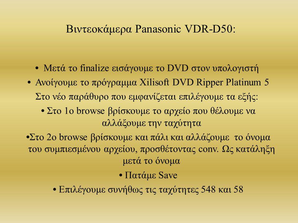 Βιντεοκάμερα Panasonic VDR-D50: Μετά το finalize εισάγουμε το DVD στον υπολογιστή Ανοίγουμε το πρόγραμμα Xilisoft DVD Ripper Platinum 5 Στο νέο παράθυρο που εμφανίζεται επιλέγουμε τα εξής: Στο 1ο browse βρίσκουμε το αρχείο που θέλουμε να αλλάξουμε την ταχύτητα Στο 2ο browse βρίσκουμε και πάλι και αλλάζουμε το όνομα του συμπιεσμένου αρχείου, προσθέτοντας conv.