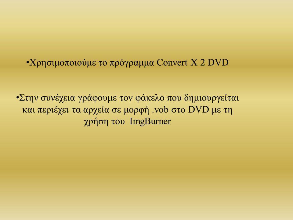 Χρησιμοποιούμε το πρόγραμμα Convert X 2 DVD Στην συνέχεια γράφουμε τον φάκελο που δημιουργείται και περιέχει τα αρχεία σε μορφή.vob στο DVD με τη χρήση του ImgBurner