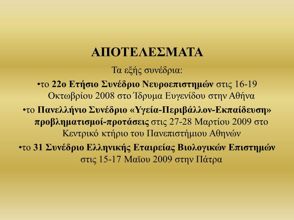 ΑΠΟΤΕΛΕΣΜΑΤΑ Τα εξής συνέδρια: το 22ο Ετήσιο Συνέδριο Νευροεπιστημών στις 16-19 Οκτωβρίου 2008 στο Ίδρυμα Ευγενίδου στην Αθήνα το Πανελλήνιο Συνέδριο «Υγεία-Περιβάλλον-Εκπαίδευση» προβληματισμοί-προτάσεις στις 27-28 Μαρτίου 2009 στο Κεντρικό κτήριο του Πανεπιστήμιου Αθηνών το 31 Συνέδριο Ελληνικής Εταιρείας Βιολογικών Επιστημών στις 15-17 Μαϊου 2009 στην Πάτρα