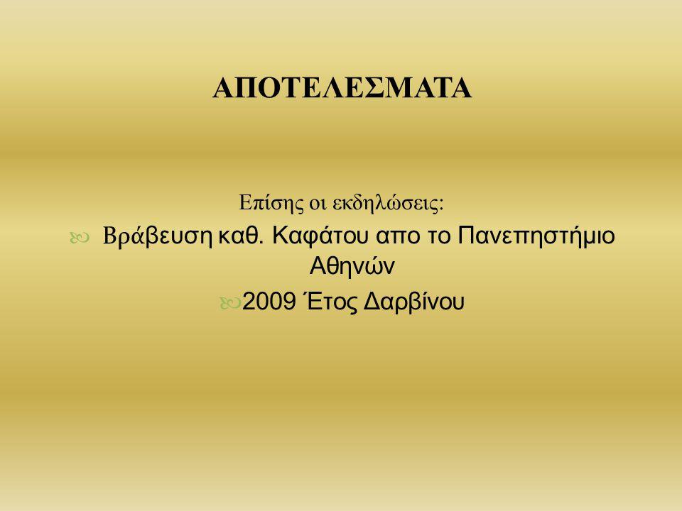 ΑΠΟΤΕΛΕΣΜΑΤΑ Επίσης οι εκδηλώσεις: Βρά βευση καθ. Καφάτου απο το Πανεπηστήμιο Αθηνών 2009 Έτος Δαρβίνου