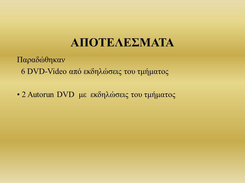 ΑΠΟΤΕΛΕΣΜΑΤΑ Παραδώθηκαν 6 DVD-Video από εκδηλώσεις του τμήματος 2 Autorun DVD με εκδηλώσεις του τμήματος
