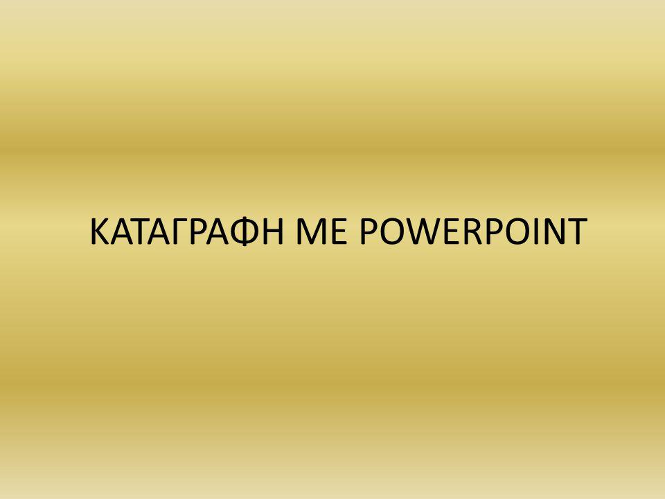ΚΑΤΑΓΡΑΦΗ ΜΕ POWERPOINT