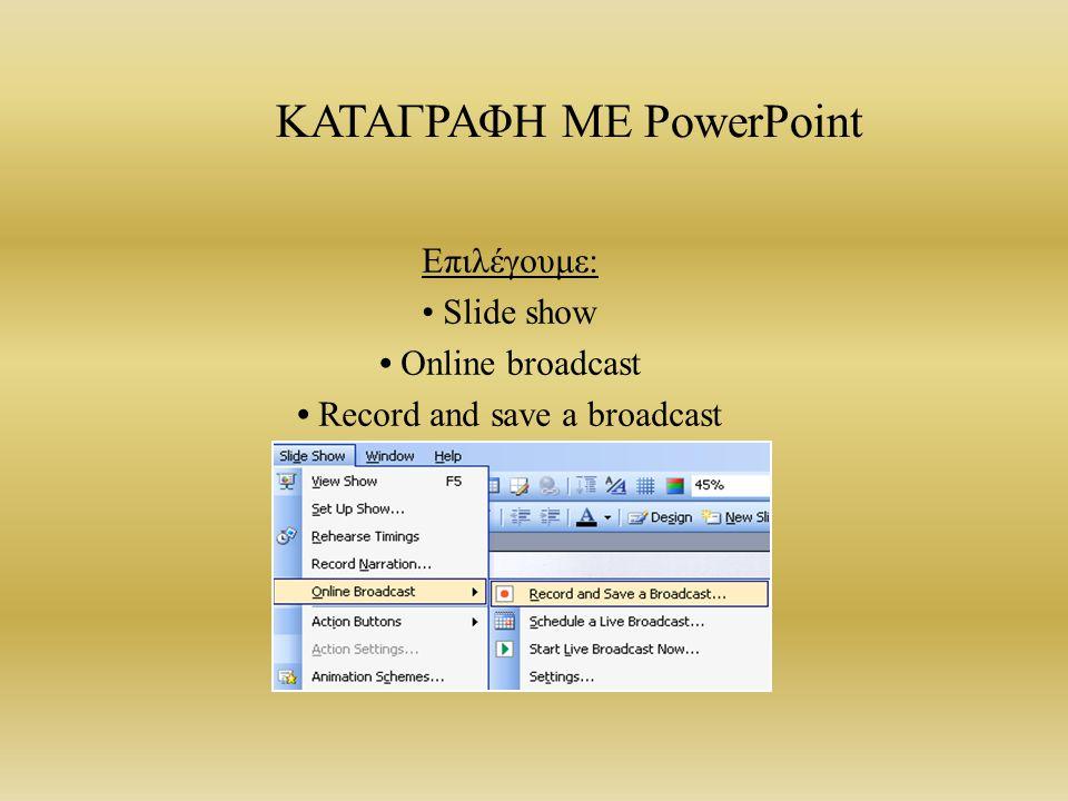ΚΑΤΑΓΡΑΦΗ ΜΕ PowerPoint Επιλέγουμε: Slide show Online broadcast Record and save a broadcast