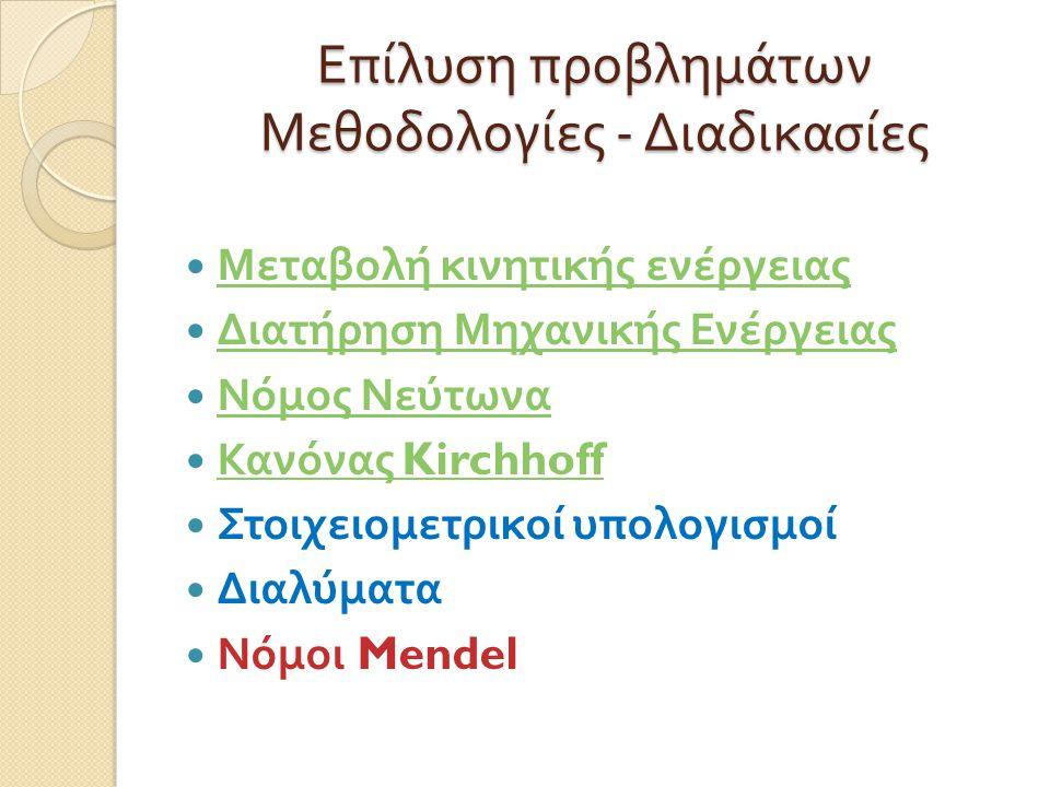 Επίλυση προβλημάτων Μεθοδολογίες - Διαδικασίες Μεταβολή κινητικής ενέργειας Μεταβολή κινητικής ενέργειας Διατήρηση Μηχανικής Ενέργειας Διατήρηση Μηχανικής Ενέργειας Νόμος Νεύτωνα Νόμος Νεύτωνα Κανόνας Kirchhoff Κανόνας Kirchhoff Στοιχειομετρικοί υπολογισμοί Διαλύματα Νόμοι Mendel