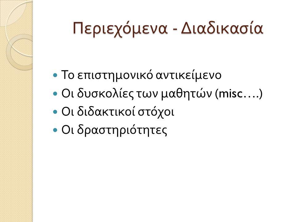 Περιεχόμενα - Διαδικασία Το επιστημονικό αντικείμενο Οι δυσκολίες των μαθητών (misc….) Οι διδακτικοί στόχοι Οι δραστηριότητες