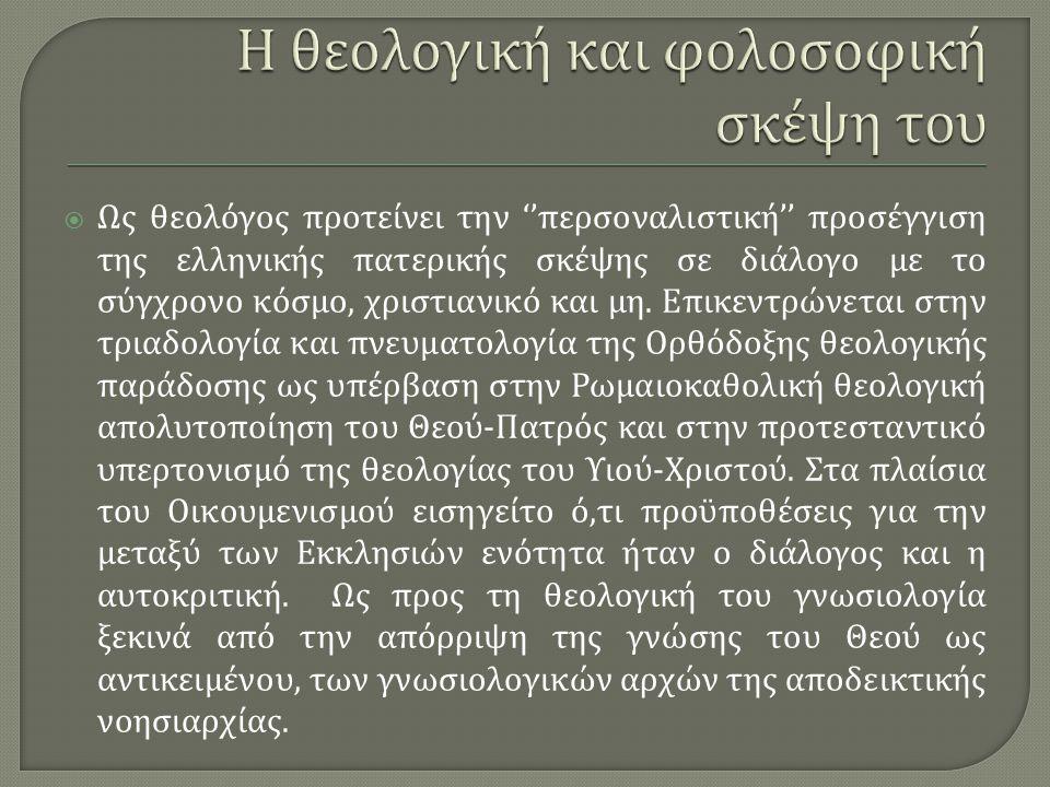 Ως θεολόγος προτείνει την '' περσοναλιστική '' προσέγγιση της ελληνικής πατερικής σκέψης σε διάλογο με το σύγχρονο κόσμο, χριστιανικό και μη.