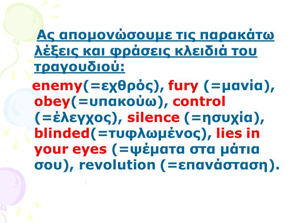 Ας απομονώσουμε τις παρακάτω λέξεις και φράσεις κλειδιά του τραγουδιού: enemy(=εχθρός), fury (=μανία), obey(=υπακούω), control (=έλεγχος), silence (=η