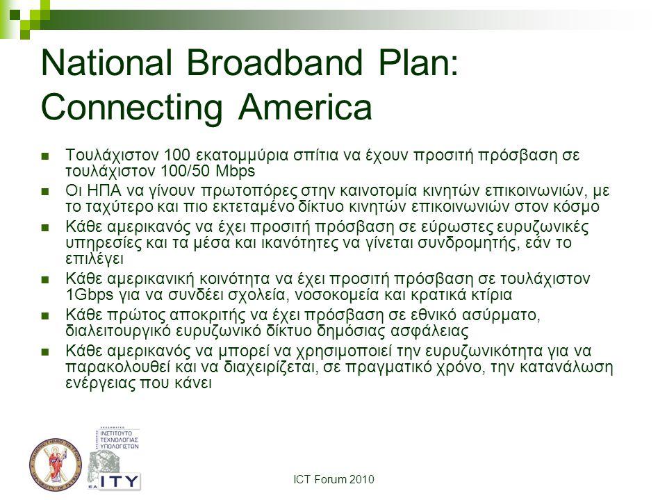 ICT Forum 2010 National Broadband Plan: Connecting America Τουλάχιστον 100 εκατομμύρια σπίτια να έχουν προσιτή πρόσβαση σε τουλάχιστον 100/50 Mbps Οι ΗΠΑ να γίνουν πρωτοπόρες στην καινοτομία κινητών επικοινωνιών, με το ταχύτερο και πιο εκτεταμένο δίκτυο κινητών επικοινωνιών στον κόσμο Κάθε αμερικανός να έχει προσιτή πρόσβαση σε εύρωστες ευρυζωνικές υπηρεσίες και τα μέσα και ικανότητες να γίνεται συνδρομητής, εάν το επιλέγει Κάθε αμερικανική κοινότητα να έχει προσιτή πρόσβαση σε τουλάχιστον 1Gbps για να συνδέει σχολεία, νοσοκομεία και κρατικά κτίρια Κάθε πρώτος αποκριτής να έχει πρόσβαση σε εθνικό ασύρματο, διαλειτουργικό ευρυζωνικό δίκτυο δημόσιας ασφάλειας Κάθε αμερικανός να μπορεί να χρησιμοποιεί την ευρυζωνικότητα για να παρακολουθεί και να διαχειρίζεται, σε πραγματικό χρόνο, την κατανάλωση ενέργειας που κάνει