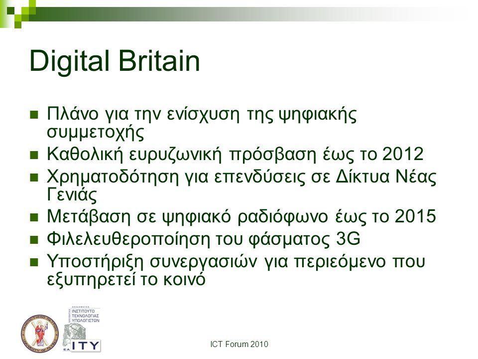 ICT Forum 2010 Digital Britain Πλάνο για την ενίσχυση της ψηφιακής συμμετοχής Καθολική ευρυζωνική πρόσβαση έως το 2012 Χρηματοδότηση για επενδύσεις σε Δίκτυα Νέας Γενιάς Μετάβαση σε ψηφιακό ραδιόφωνο έως το 2015 Φιλελευθεροποίηση του φάσματος 3G Υποστήριξη συνεργασιών για περιεόμενο που εξυπηρετεί το κοινό