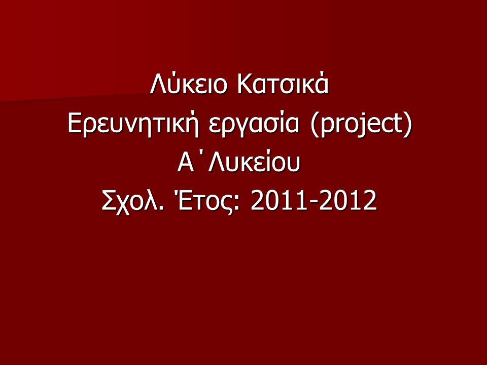 Λύκειο Κατσικά Ερευνητική εργασία (project) A΄Λυκείου Σχολ. Έτος: 2011-2012