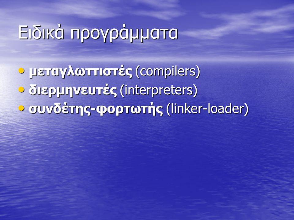 Ειδικά προγράμματα μεταγλωττιστές (compilers) μεταγλωττιστές (compilers) διερμηνευτές (interpreters) διερμηνευτές (interpreters) συνδέτης-φορτωτής (linker-loader) συνδέτης-φορτωτής (linker-loader)