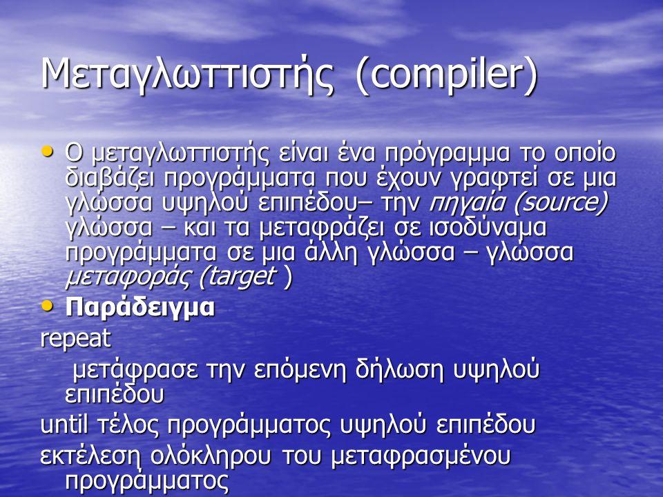 Μεταγλωττιστής (compiler) Ο μεταγλωττιστής είναι ένα πρόγραμμα το οποίο διαβάζει προγράμματα που έχουν γραφτεί σε μια γλώσσα υψηλού επιπέδου– την πηγαία (source) γλώσσα – και τα μεταφράζει σε ισοδύναμα προγράμματα σε μια άλλη γλώσσα – γλώσσα μεταφοράς (target ) Ο μεταγλωττιστής είναι ένα πρόγραμμα το οποίο διαβάζει προγράμματα που έχουν γραφτεί σε μια γλώσσα υψηλού επιπέδου– την πηγαία (source) γλώσσα – και τα μεταφράζει σε ισοδύναμα προγράμματα σε μια άλλη γλώσσα – γλώσσα μεταφοράς (target ) Παράδειγμα Παράδειγμαrepeat μετάφρασε την επόμενη δήλωση υψηλού επιπέδου μετάφρασε την επόμενη δήλωση υψηλού επιπέδου until τέλος προγράμματος υψηλού επιπέδου εκτέλεση ολόκληρου του μεταφρασμένου προγράμματος