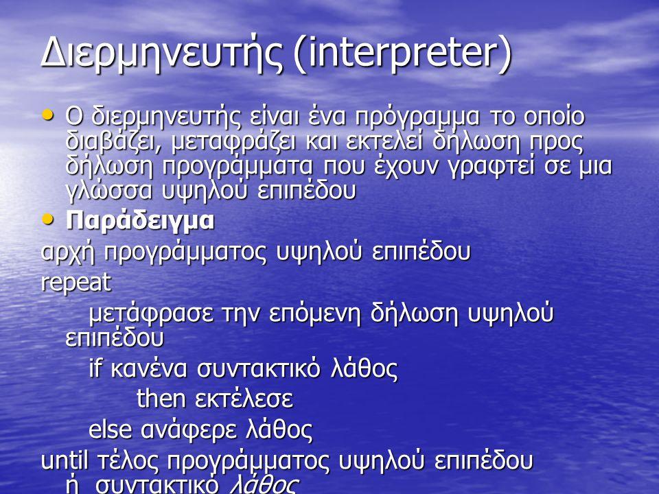 Διερμηνευτής (interpreter) Διερμηνευτής (interpreter) Ο διερμηνευτής είναι ένα πρόγραμμα το οποίο διαβάζει, μεταφράζει και εκτελεί δήλωση προς δήλωση προγράμματα που έχουν γραφτεί σε μια γλώσσα υψηλού επιπέδου Ο διερμηνευτής είναι ένα πρόγραμμα το οποίο διαβάζει, μεταφράζει και εκτελεί δήλωση προς δήλωση προγράμματα που έχουν γραφτεί σε μια γλώσσα υψηλού επιπέδου Παράδειγμα Παράδειγμα αρχή προγράμματος υψηλού επιπέδου repeat μετάφρασε την επόμενη δήλωση υψηλού επιπέδου μετάφρασε την επόμενη δήλωση υψηλού επιπέδου if κανένα συντακτικό λάθος if κανένα συντακτικό λάθος then εκτέλεσε then εκτέλεσε else ανάφερε λάθος else ανάφερε λάθος until τέλος προγράμματος υψηλού επιπέδου ή συντακτικό λάθος