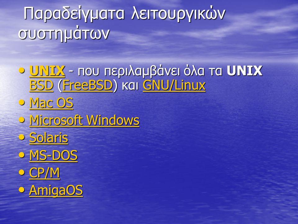 Παραδείγματα λειτουργικών συστημάτων Παραδείγματα λειτουργικών συστημάτων UNIX - που περιλαμβάνει όλα τα UNIX BSD (FreeBSD) και GNU/Linux UNIX - που περιλαμβάνει όλα τα UNIX BSD (FreeBSD) και GNU/Linux UNIX BSDFreeBSDGNU/Linux UNIX BSDFreeBSDGNU/Linux Mac OS Mac OS Mac OS Mac OS Microsoft Windows Microsoft Windows Microsoft Windows Microsoft Windows Solaris Solaris Solaris MS-DOS MS-DOS MS-DOS CP/M CP/M CP/M AmigaOS AmigaOS AmigaOS