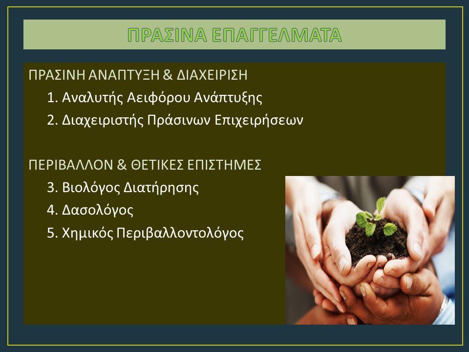 ΠΡΑΣΙΝΗ ΑΝΑΠΤΥΞΗ & ΔΙΑΧΕΙΡΙΣΗ 1. Αναλυτής Αειφόρου Ανάπτυξης 2. Διαχειριστής Πράσινων Επιχειρήσεων ΠΕΡΙΒΑΛΛΟΝ & ΘΕΤΙΚΕΣ ΕΠΙΣΤΗΜΕΣ 3. Βιολόγος Διατήρησ