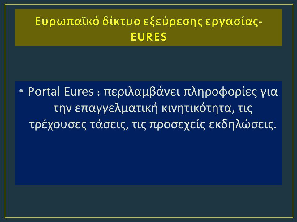 Portal Eures : περιλαμβάνει πληροφορίες για την επαγγελματική κινητικότητα, τις τρέχουσες τάσεις, τις προσεχείς εκδηλώσεις.