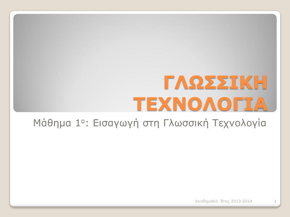 ΓΛΩΣΣΙΚΗ ΤΕΧΝΟΛΟΓΙΑ Μάθημα 1 ο : Εισαγωγή στη Γλωσσική Τεχνολογία 1Ακαδημαϊκό Έτος 2013-2014
