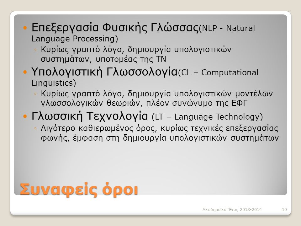 Συναφείς όροι Επεξεργασία Φυσικής Γλώσσας (NLP - Natural Language Processing) ◦Κυρίως γραπτό λόγο, δημιουργία υπολογιστικών συστημάτων, υποτομέας της ΤΝ Υπολογιστική Γλωσσολογία (CL – Computational Linguistics) ◦Κυρίως γραπτό λόγο, δημιουργία υπολογιστικών μοντέλων γλωσσολογικών θεωριών, πλέον συνώνυμο της ΕΦΓ Γλωσσική Τεχνολογία (LT – Language Technology) ◦Λιγότερο καθιερωμένος όρος, κυρίως τεχνικές επεξεργασίας φωνής, έμφαση στη δημιουργία υπολογιστικών συστημάτων Ακαδημαϊκό Έτος 2013-201410