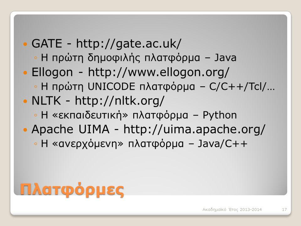 Πλατφόρμες GATE - http://gate.ac.uk/ ◦Η πρώτη δημοφιλής πλατφόρμα – Java Ellogon - http://www.ellogon.org/ ◦Η πρώτη UNICODE πλατφόρμα – C/C++/Tcl/… NLTK - http://nltk.org/ ◦Η «εκπαιδευτική» πλατφόρμα – Python Apache UIMA - http://uima.apache.org/ ◦Η «ανερχόμενη» πλατφόρμα – Java/C++ Ακαδημαϊκό Έτος 2013-201417