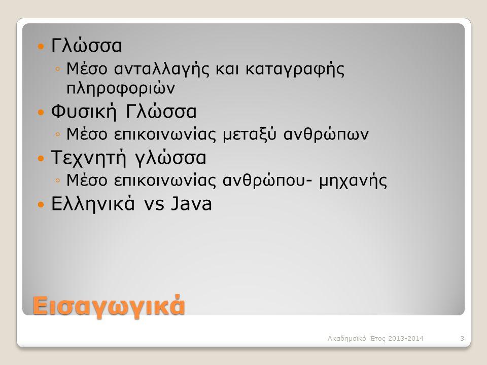 Εισαγωγικά Γλώσσα ◦Μέσο ανταλλαγής και καταγραφής πληροφοριών Φυσική Γλώσσα ◦Μέσο επικοινωνίας μεταξύ ανθρώπων Τεχνητή γλώσσα ◦Μέσο επικοινωνίας ανθρώπου- μηχανής Ελληνικά vs Java 3Ακαδημαϊκό Έτος 2013-2014