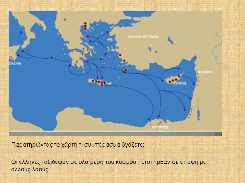 Παρατηρώντας το χάρτη τι συμπέρασμα βγάζετε; Οι έλληνες ταξίδεψαν σε όλα μέρη του κόσμου, έτσι ήρθαν σε επαφή με άλλους λαούς