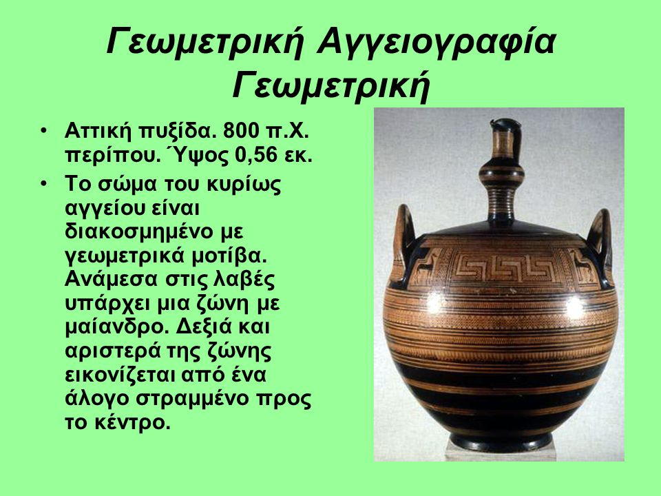 Γεωμετρική Αγγειογραφία Γεωμετρική Αττική πυξίδα. 750 π.Χ. Ύψος 23,5 εκ. Μουσείο Καλών Τεχνών, Βοστόνη. Το σώμα του αγγείου είναι διακοσμημένο με μαία