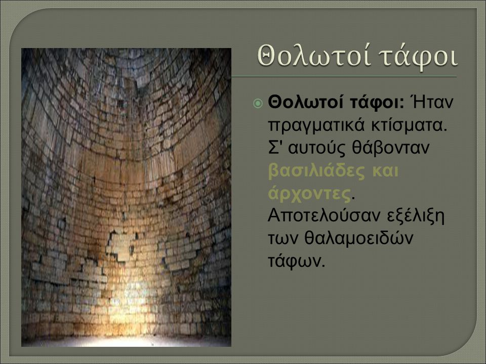  Θολωτοί τάφοι: Ήταν πραγματικά κτίσματα.Σ αυτούς θάβονταν βασιλιάδες και άρχοντες.