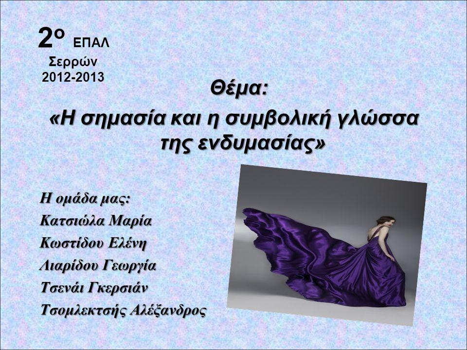 Θέμα: Θέμα: «Η σημασία και η συμβολική γλώσσα της ενδυμασίας» Η ομάδα μας: Κατσιώλα Μαρία Κωστίδου Ελένη Λιαρίδου Γεωργία Τσενάι Γκερσιάν Τσομλεκτσής