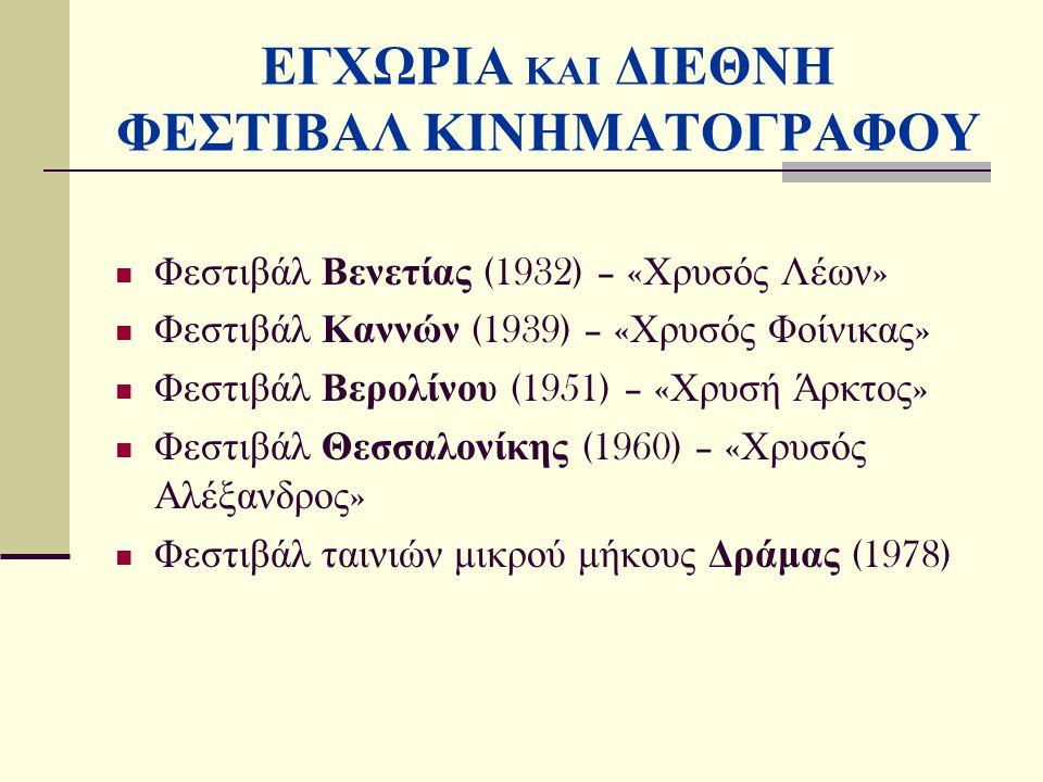 ΕΓΧΩΡΙΑ ΚΑΙ ΔΙΕΘΝΗ ΦΕΣΤΙΒΑΛ ΚΙΝΗΜΑΤΟΓΡΑΦΟΥ Φεστιβάλ Βενετίας (1932) – « Χρυσός Λέων » Φεστιβάλ Καννών (1939) – « Χρυσός Φοίνικας » Φεστιβάλ Βερολίνου (1951) – « Χρυσή Άρκτος » Φεστιβάλ Θεσσαλονίκης (1960) – « Χρυσός Αλέξανδρος » Φεστιβάλ ταινιών μικρού μήκους Δράμας (1978)
