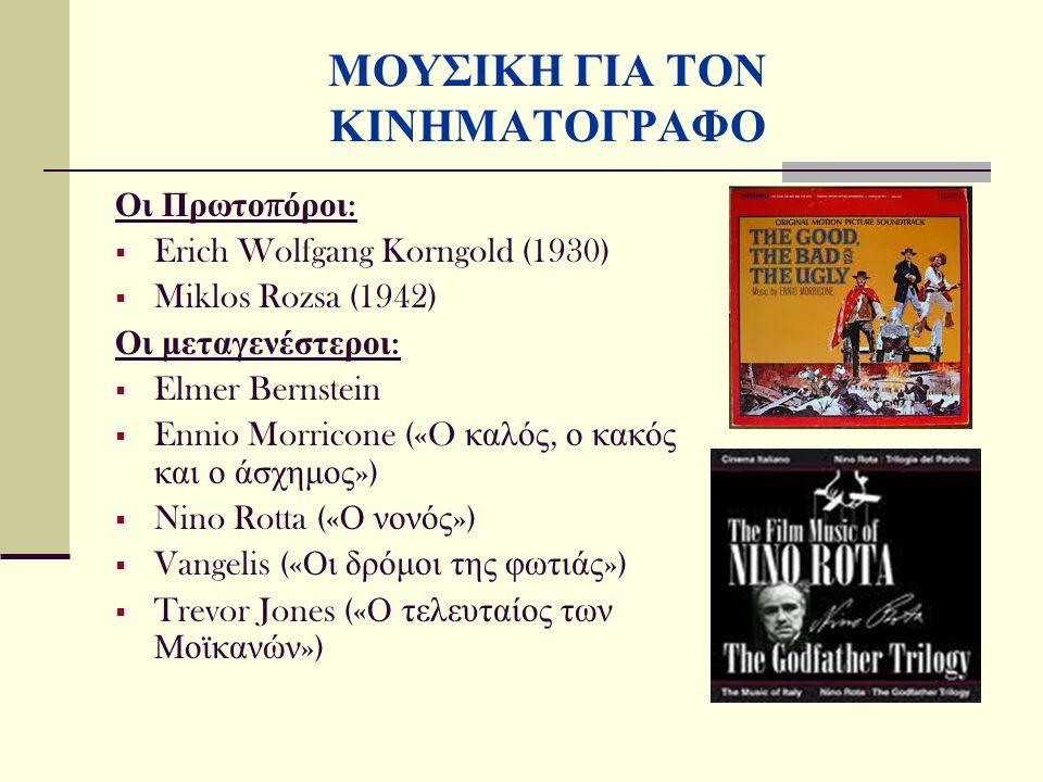 Οι Πρωτο π όροι :  Erich Wolfgang Korngold (1930)  Miklos Rozsa (1942) Οι μεταγενέστεροι :  Elmer Bernstein  Ennio Morricone («O καλός, ο κακός και ο άσχημος »)  Nino Rotta (« Ο νονός »)  Vangelis (« Οι δρόμοι της φωτιάς »)  Trevor Jones (« Ο τελευταίος των Μοϊκανών ») ΜΟΥΣΙΚΗ ΓΙΑ ΤΟΝ ΚΙΝΗΜΑΤΟΓΡΑΦΟ