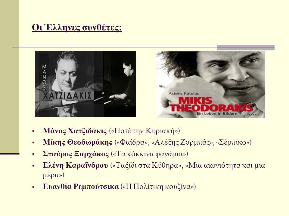Οι Έλληνες συνθέτες:  Μάνος Χατζιδάκις (« Ποτέ την Κυριακή »)  Μίκης Θεοδωράκης (« Φαίδρα », « Αλέξης Ζορμ π άς », « Σέρ π ικο »)  Σταύρος Ξαρχάκος (« Τα κόκκινα φανάρια »)  Ελένη Καραΐνδρου (« Ταξίδι στα Κύθηρα », « Μια αιωνιότητα και μια μέρα »)  Ευανθία Ρεμ π ούτσικα (« Η Πολίτικη κουζίνα »)