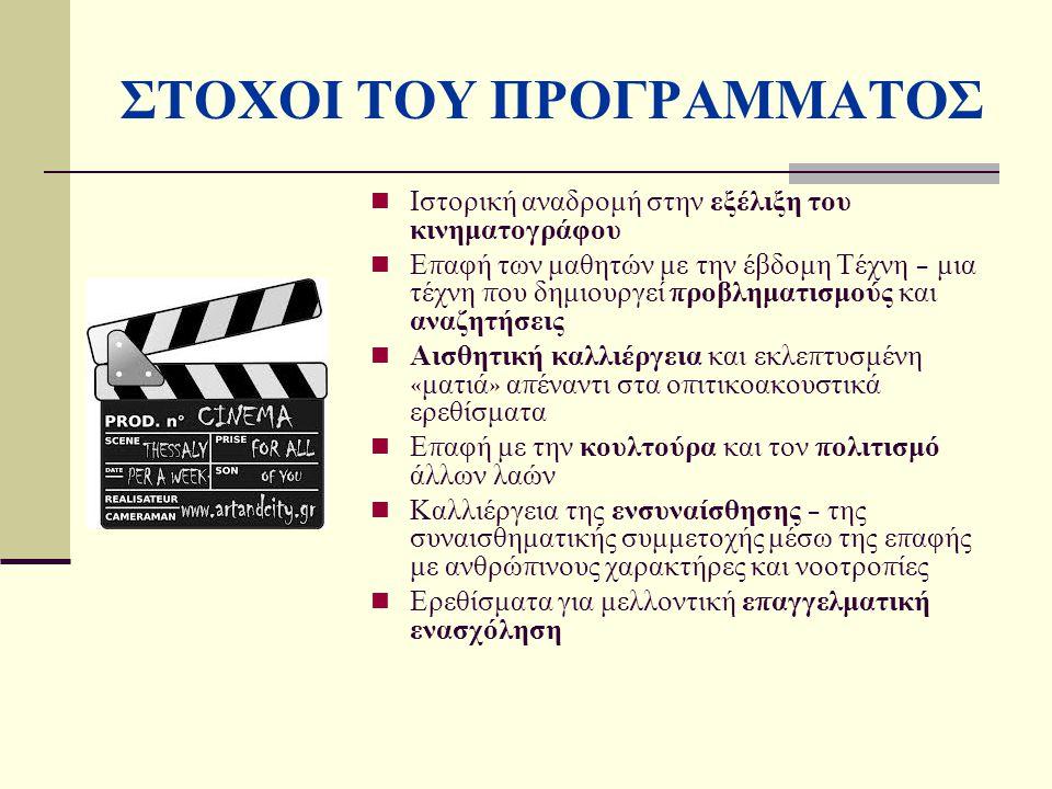 ΣΤΟΧΟΙ ΤΟΥ ΠΡΟΓΡΑΜΜΑΤΟΣ Ιστορική αναδρομή στην εξέλιξη του κινηματογράφου Ε π αφή των μαθητών με την έβδομη Τέχνη – μια τέχνη π ου δημιουργεί π ροβληματισμούς και αναζητήσεις Αισθητική καλλιέργεια και εκλε π τυσμένη « ματιά » α π έναντι στα ο π ιτικοακουστικά ερεθίσματα Ε π αφή με την κουλτούρα και τον π ολιτισμό άλλων λαών Καλλιέργεια της ενσυναίσθησης – της συναισθηματικής συμμετοχής μέσω της ε π αφής με ανθρώ π ινους χαρακτήρες και νοοτρο π ίες Ερεθίσματα για μελλοντική ε π αγγελματική ενασχόληση