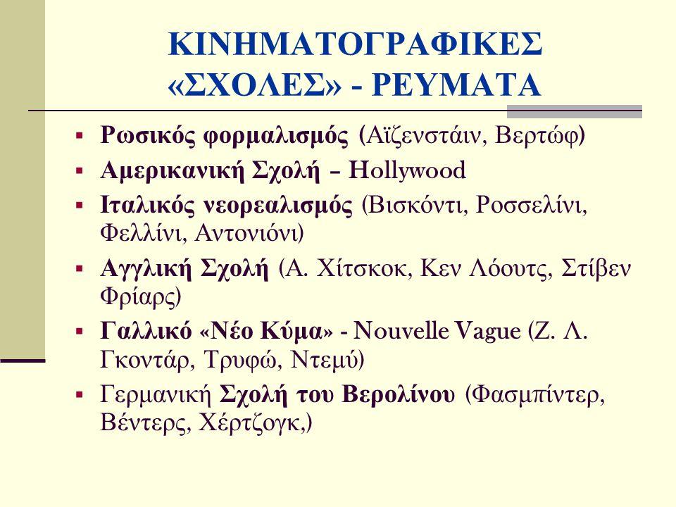ΚΙΝΗΜΑΤΟΓΡΑΦΙΚΕΣ «ΣΧΟΛΕΣ» - ΡΕΥΜΑΤΑ  Ρωσικός φορμαλισμός ( Αϊζενστάιν, Βερτώφ )  Αμερικανική Σχολή – Hollywood  Ιταλικός νεορεαλισμός ( Βισκόντι, Ροσσελίνι, Φελλίνι, Αντονιόνι )  Αγγλική Σχολή ( Α.