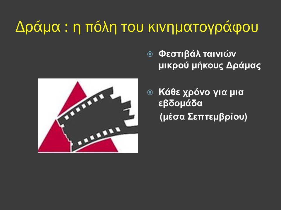 Δράμα : η πόλη του κινηματογράφου  Φεστιβάλ ταινιών μικρού μήκους Δράμας  Κάθε χρόνο για μια εβδομάδα (μέσα Σεπτεμβρίου)