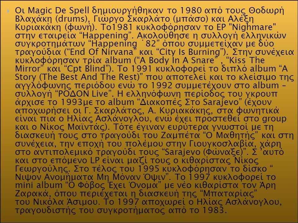  Oι Magic De Spell δημιουργήθηκαν το 1980 από τους Θοδωρή Βλαχάκη (drums), Γιώργο Σκαρλάτο (μπάσο) και Αλέξη Κυριακάκη (φωνή). Το1981 κυκλοφόρησαν το