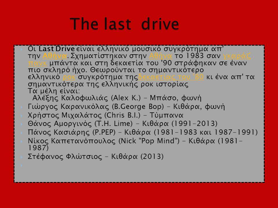  Οι Last Drive είναι ελληνικό μουσικό συγκρότημα απ' την Αθήνα. Σχηματίστηκαν στην Αθήνα το 1983 σαν γκαράζ πανκ μπάντα και στη δεκαετία του '90 στρά