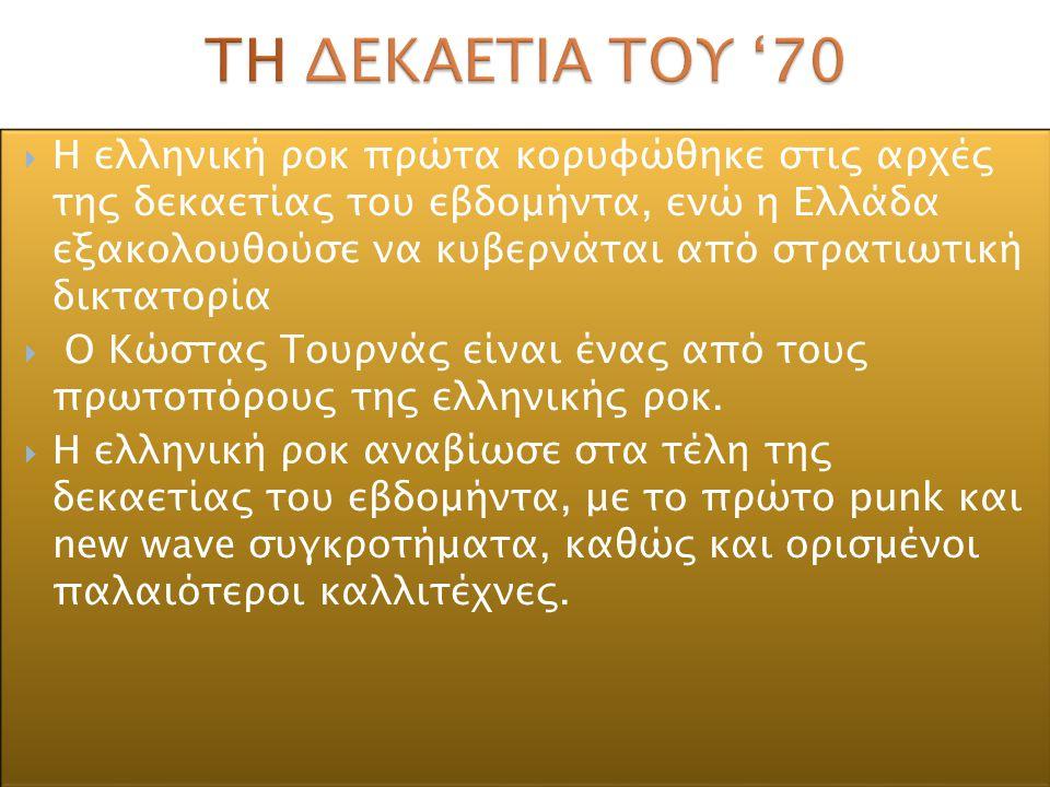  Η ελληνική ροκ πρώτα κορυφώθηκε στις αρχές της δεκαετίας του εβδομήντα, ενώ η Ελλάδα εξακολουθούσε να κυβερνάται από στρατιωτική δικτατορία  Ο Κώστ