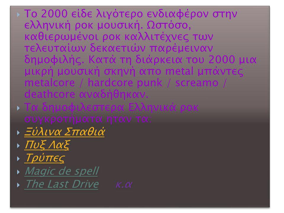  Το 2000 είδε λιγότερο ενδιαφέρον στην ελληνική ροκ μουσική. Ωστόσο, καθιερωμένοι ροκ καλλιτέχνες των τελευταίων δεκαετιών παρέμειναν δημοφιλής. Κατά