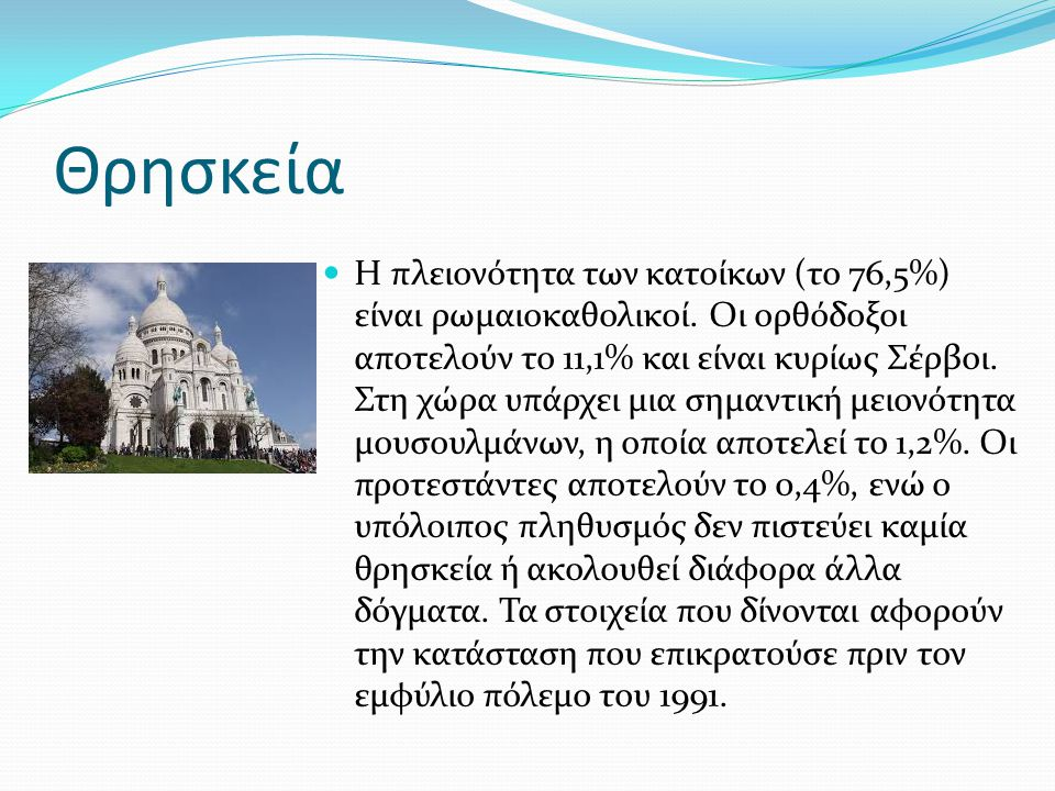 Θρησκεία Η πλειονότητα των κατοίκων (το 76,5%) είναι ρωμαιοκαθολικοί. Οι ορθόδοξοι αποτελούν το 11,1% και είναι κυρίως Σέρβοι. Στη χώρα υπάρχει μια ση