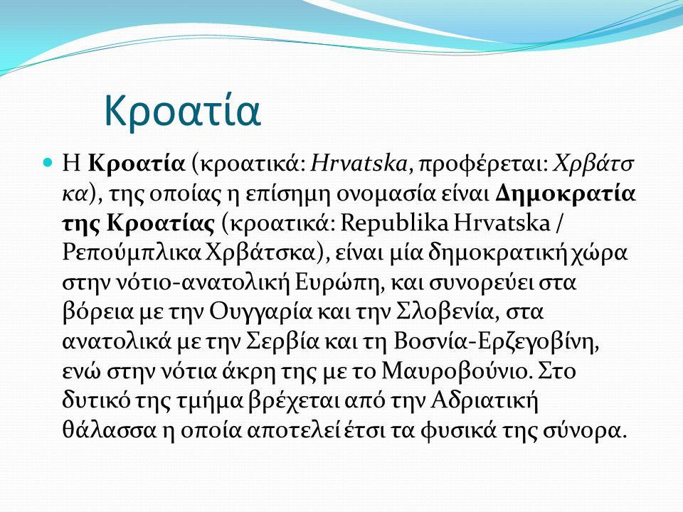 Κροατία Η Κροατία (κροατικά: Hrvatska, προφέρεται: Χρβάτσ κα), της οποίας η επίσημη ονομασία είναι Δημοκρατία της Κροατίας (κροατικά: Republika Hrvats