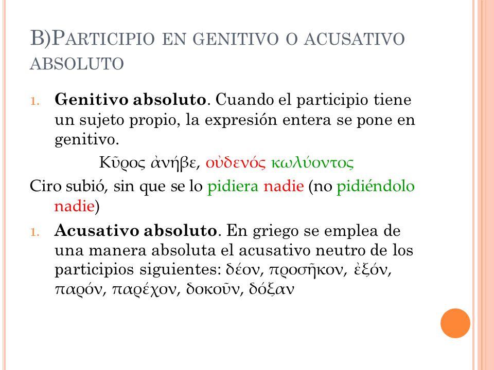 B)P ARTICIPIO EN GENITIVO O ACUSATIVO ABSOLUTO 1. Genitivo absoluto. Cuando el participio tiene un sujeto propio, la expresión entera se pone en genit