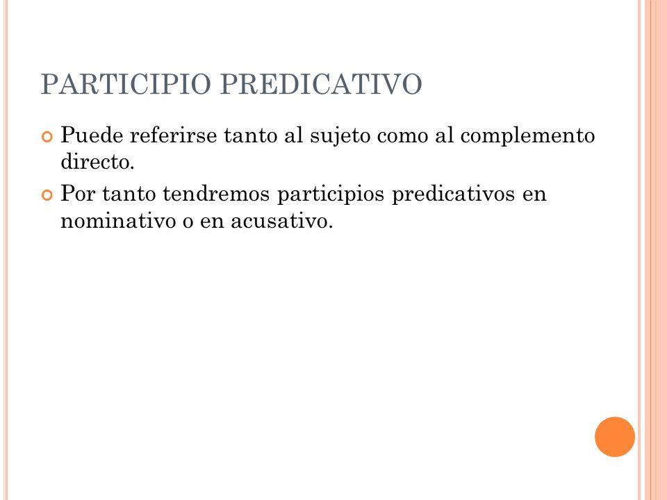 PARTICIPIO PREDICATIVO Puede referirse tanto al sujeto como al complemento directo. Por tanto tendremos participios predicativos en nominativo o en ac