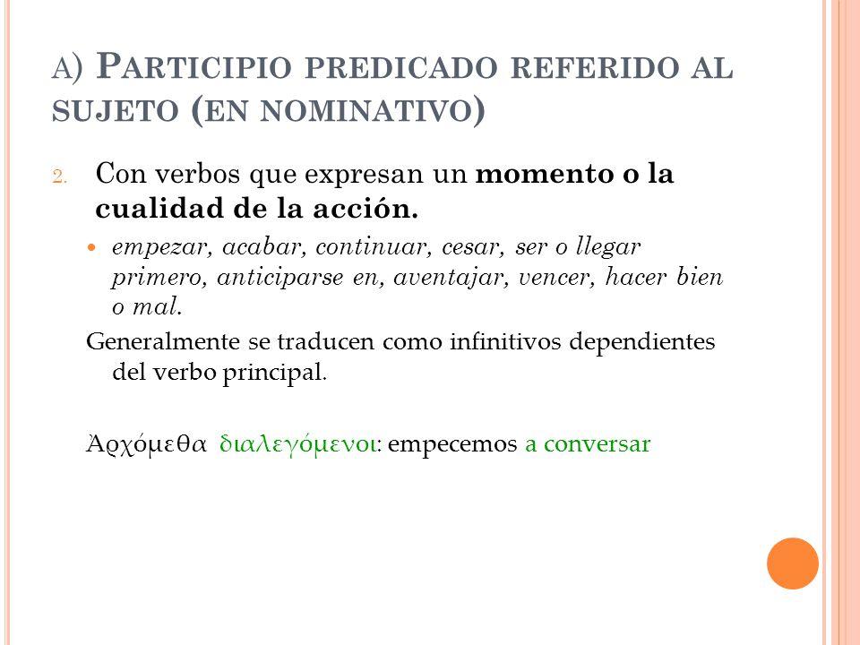 A ) P ARTICIPIO PREDICADO REFERIDO AL SUJETO ( EN NOMINATIVO ) 2. Con verbos que expresan un momento o la cualidad de la acción. empezar, acabar, cont
